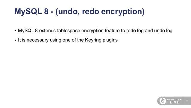 38 MySQL 8 - (undo, redo encryption) • MySQL 8 extends tablespace encryption feature to redo log and undo log • It is nece...