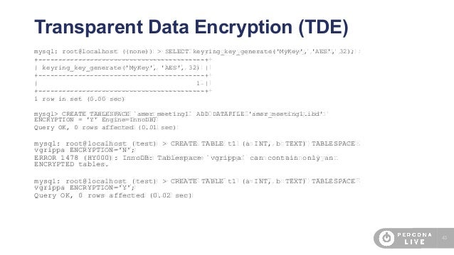 43 Transparent Data Encryption (TDE) mysql: root@localhost ((none)) > SELECT keyring_key_generate('MyKey', 'AES', 32); +--...