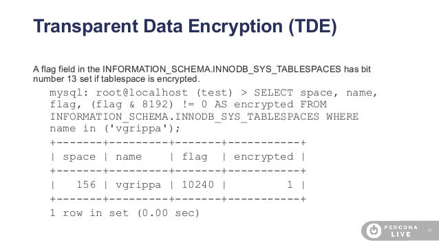 44 Transparent Data Encryption (TDE) A flag field in the INFORMATION_SCHEMA.INNODB_SYS_TABLESPACES has bit number 13 set i...