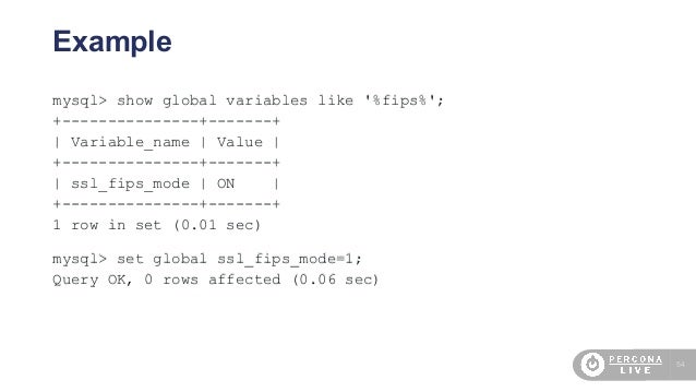 54 Example mysql> show global variables like '%fips%'; +---------------+-------+   Variable_name   Value   +--------------...