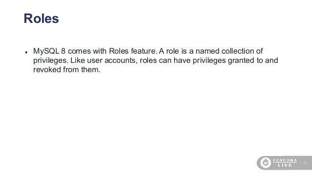 59 Roles ● MySQL 8 comes with Roles feature. A role is a named collection of privileges. Like user accounts, roles can hav...