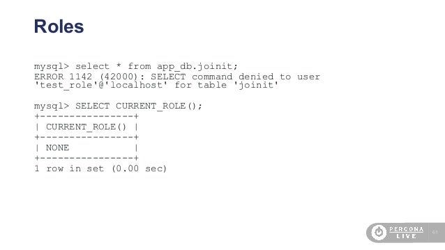 61 Roles mysql> select * from app_db.joinit; ERROR 1142 (42000): SELECT command denied to user 'test_role'@'localhost' for...