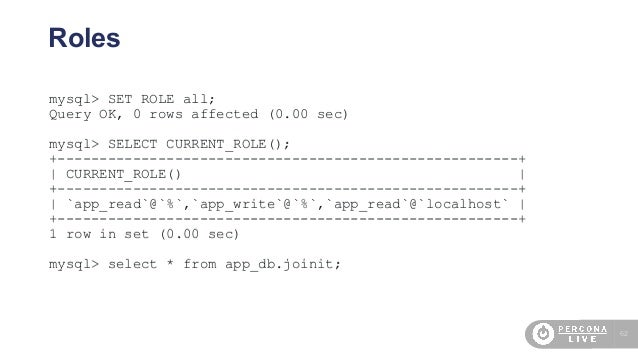 62 Roles mysql> SET ROLE all; Query OK, 0 rows affected (0.00 sec) mysql> SELECT CURRENT_ROLE(); +------------------------...