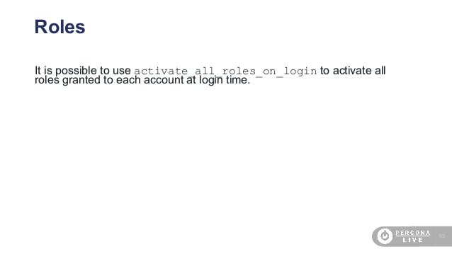 63 Roles It is possible to use activate_all_roles_on_login to activate all roles granted to each account at login time.