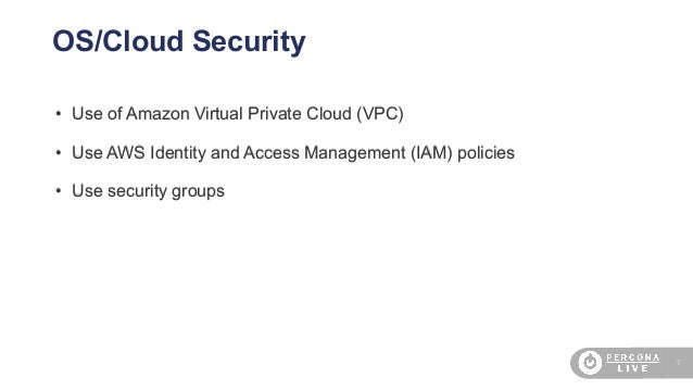 7 OS/Cloud Security • Use of Amazon Virtual Private Cloud (VPC) • Use AWS Identity and Access Management (IAM) policies • ...