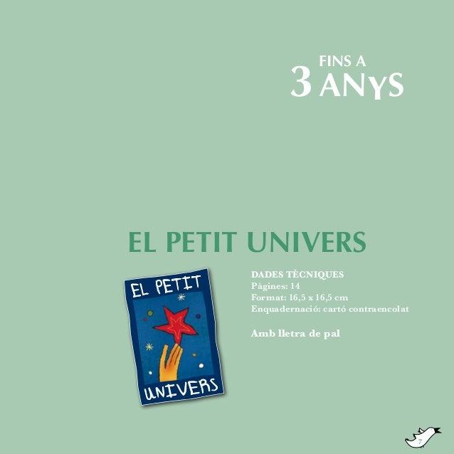 fins a  3 ANYS  EL PETIT UNIVERS DADES TÈCNIQUES Pàgines: 14 Format: 16,5 x 16,5 cm Enquadernació: cartó contraencolat  Am...
