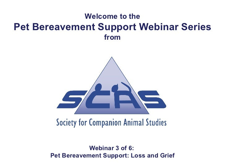 Welcome to thePet Bereavement Support Webinar Series                       from                   Webinar 3 of 6:       Pe...
