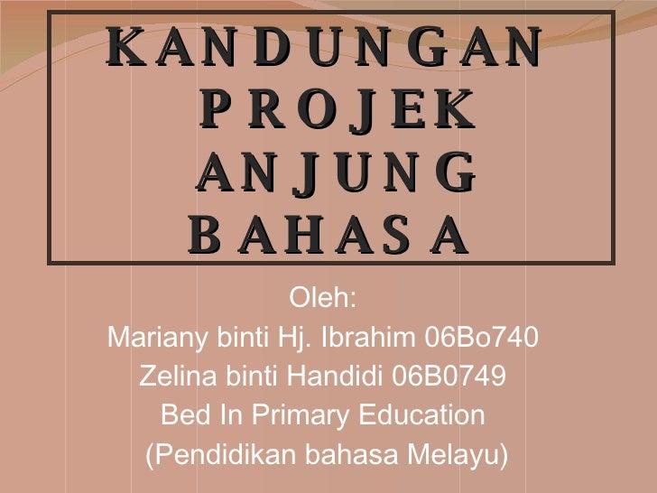 KANDUNGAN  PROJEK  ANJUNG BAHASA Oleh: Mariany binti Hj. Ibrahim 06Bo740 Zelina binti Handidi 06B0749 Bed In Primary Educa...