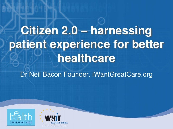 Citizen 2.0 – harnessing patient experience for better          healthcare   Dr Neil Bacon Founder, iWantGreatCare.org