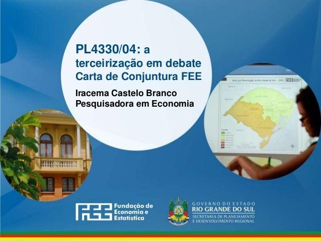 www.fee.rs.gov.br PL4330/04: a terceirização em debate Carta de Conjuntura FEE Iracema Castelo Branco Pesquisadora em Econ...