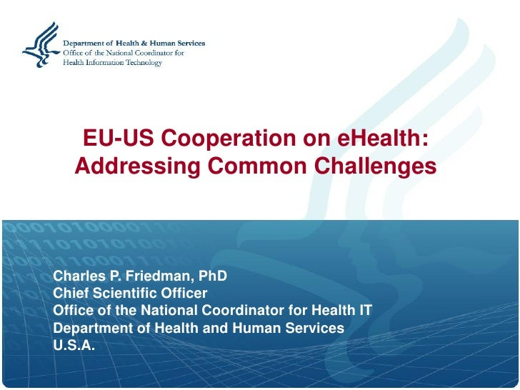 EU-US Cooperation on eHealth:    Addressing Common Challenges    Charles P. Friedman, PhD Chief Scientific Officer Office ...