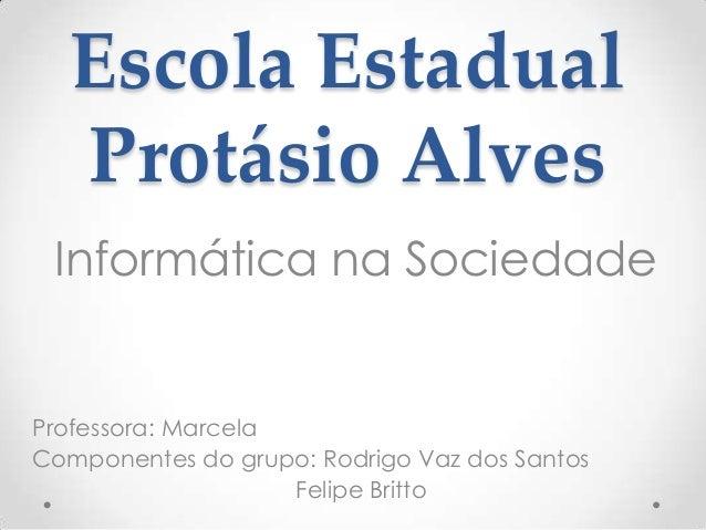 Escola Estadual Protásio Alves Informática na Sociedade Professora: Marcela Componentes do grupo: Rodrigo Vaz dos Santos F...