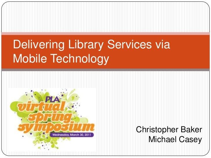 Christopher Baker <br />Michael Casey<br />Delivering Library Services via Mobile Technology <br />