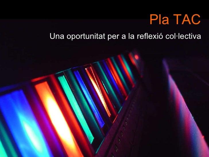 Pla TAC   Una oportunitat per a la reflexió col·lectiva <ul><li>http://www.flickr.com/photos/rosengrant/59787188/sizes/l/ ...