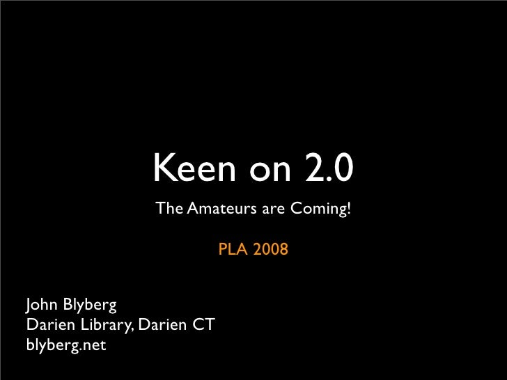 Keen on 2.0                  The Amateurs are Coming!                              PLA 2008   John Blyberg Darien Library,...