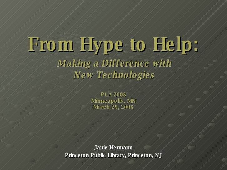 From Hype to Help:   Making a Difference with  New Technologies PLA 2008 Minneapolis, MN March 29, 2008 Janie Hermann Prin...