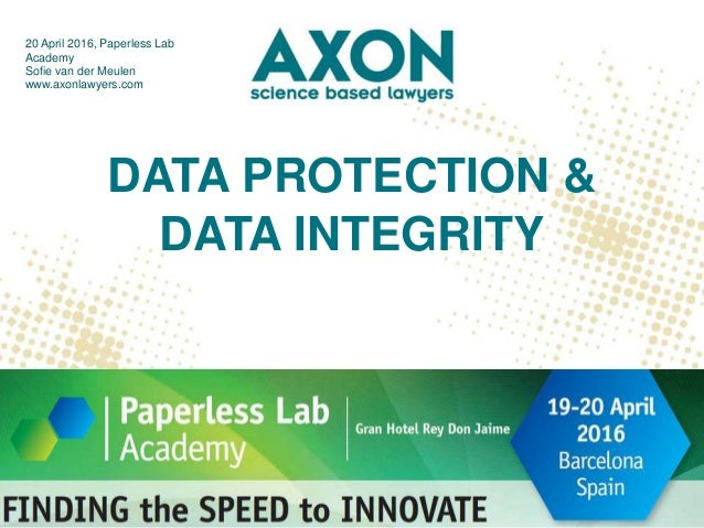 DATA PROTECTION & DATA INTEGRITY 20 April 2016, Paperless Lab Academy Sofie van der Meulen www.axonlawyers.com #PaperlessL...