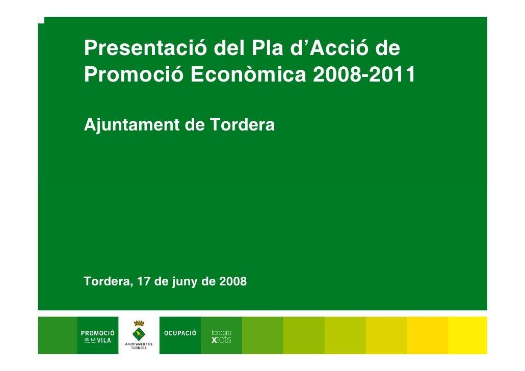 Presentació del Pla d'Acció de Promoció Econòmica 2008-2011  Ajuntament de Tordera     Tordera, 17 de juny de 2008