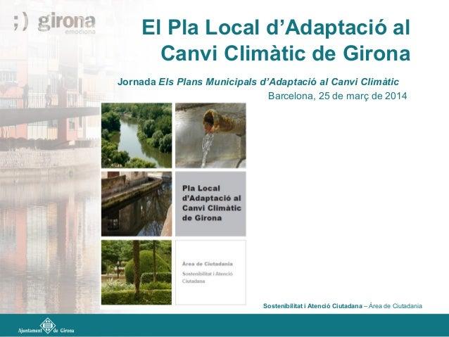 El Pla Local d'Adaptació al Canvi Climàtic de Girona Jornada Els Plans Municipals d'Adaptació al Canvi Climàtic Barcelona,...