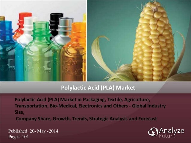 Polylactic Acid (PLA) Market in Packaging, Textile, Agriculture, Transportation, Bio-Medical, Electronics and Others - Glo...