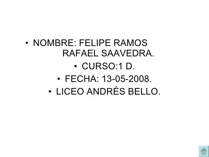 <ul><li>NOMBRE: FELIPE RAMOS  RAFAEL SAAVEDRA. </li></ul><ul><li>CURSO:1 D. </li></ul><ul><li>FECHA: 13-05-2008. </li></ul...