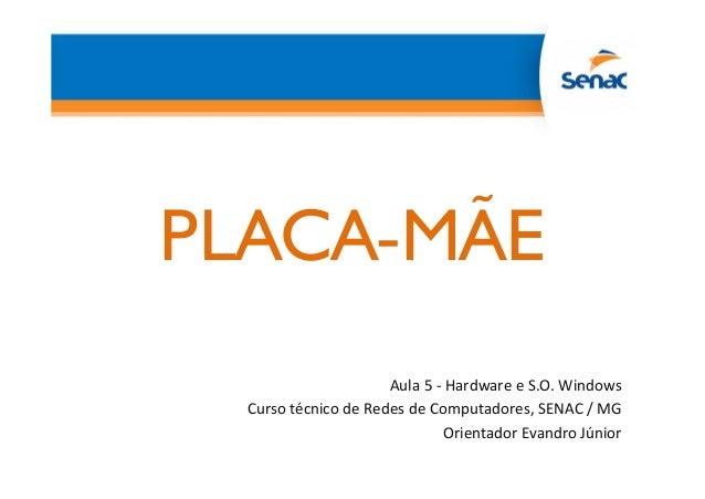 PLACA-MÃE Aula 5 - Hardware e S.O. Windows Curso técnico de Redes de Computadores, SENAC / MG Orientador Evandro Júnior
