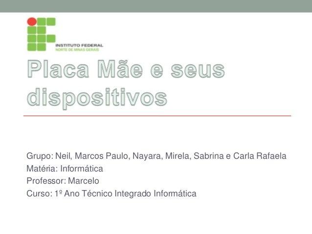 Grupo: Neil, Marcos Paulo, Nayara, Mirela, Sabrina e Carla Rafaela Matéria: Informática Professor: Marcelo Curso: 1º Ano T...