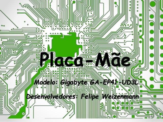 Placa-Mãe Modelo: Gigabyte GA-EP41-UD3L Desenvolvedores: Felipe Weizenmann