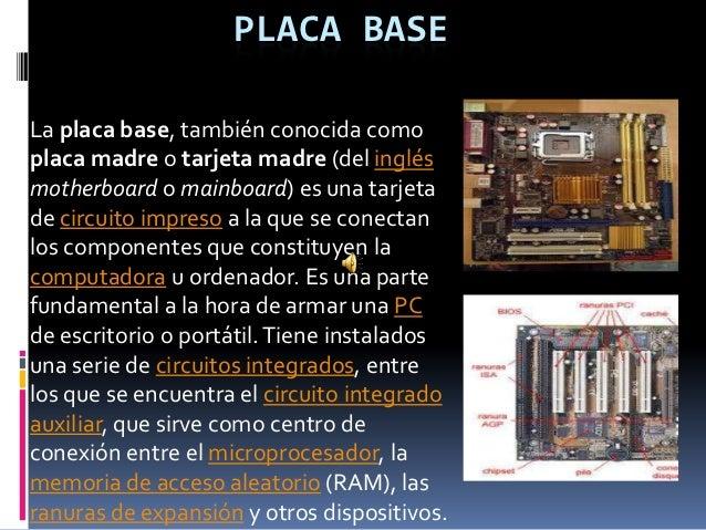 PLACA BASELa placa base, también conocida comoplaca madre o tarjeta madre (del inglésmotherboard o mainboard) es una tarje...