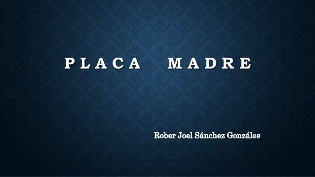 P L A C A M A D R E Rober Joel Sánchez Gonzáles