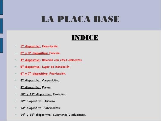 LA PLACA BASE INDICEINDICE ● 1ª diapositiva:: Descripción. ● 2ª y 3ª diapositiva: Función. ● 4ª diapositiva: Relación con ...