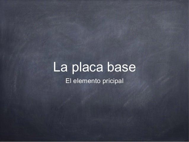 La placa base El elemento pricipal