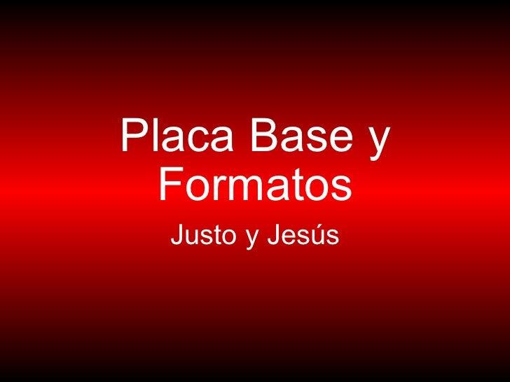 Placa Base y Formatos Justo y Jesús