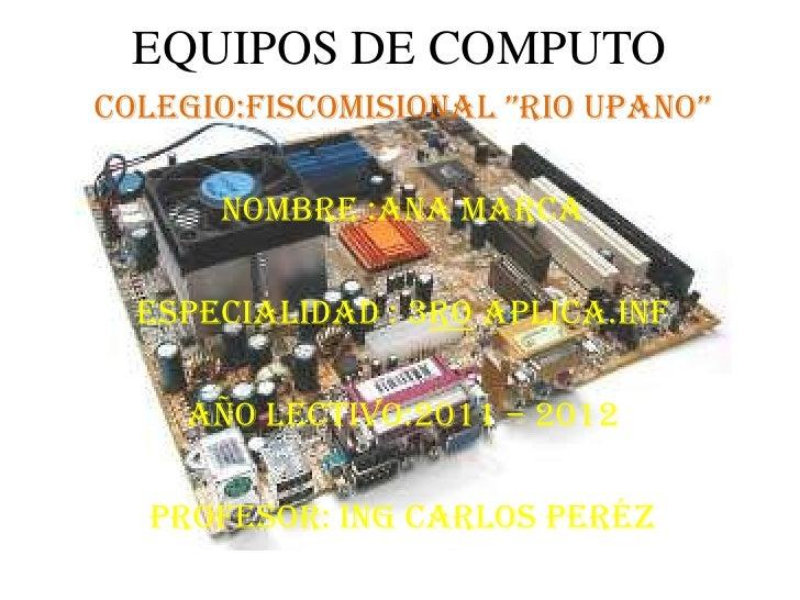 """EQUIPOS DE COMPUTO<br />Colegio:Fiscomisional """"RIO UPANO""""<br />Nombre :Ana Marca<br />Especialidad : 3ro Aplica.Inf<br />A..."""