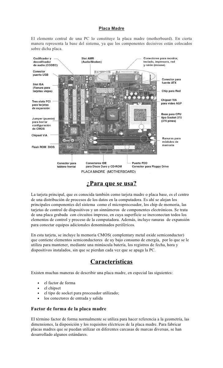 Placa MadreEl elemento central de una PC lo constituye la placa madre (motherboard). En ciertamanera representa la base de...