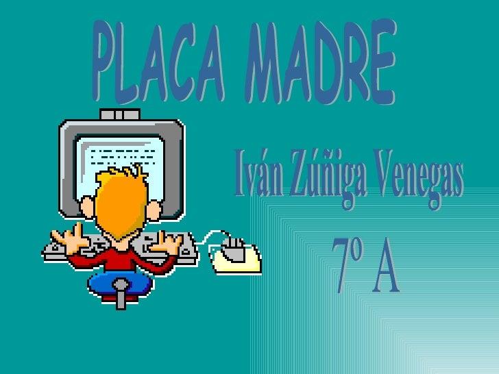 Iván Zúñiga Venegas 7º A PLACA MADRE
