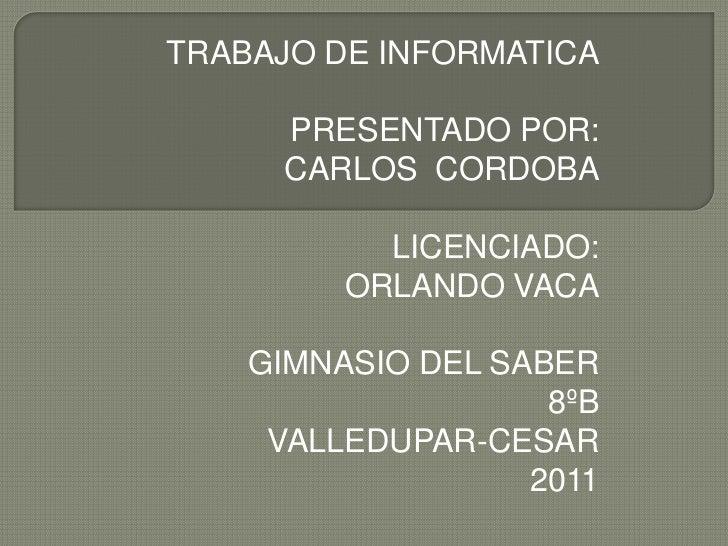 TRABAJO DE INFORMATICA     PRESENTADO POR:     CARLOS CORDOBA           LICENCIADO:         ORLANDO VACA    GIMNASIO DEL S...