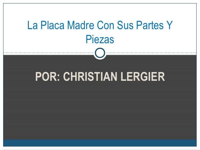 POR: CHRISTIAN LERGIERLa Placa Madre Con Sus Partes YPiezas