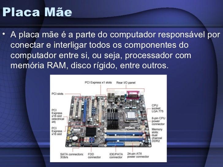 Placa Mãe• A placa mãe é a parte do computador responsável por  conectar e interligar todos os componentes do  computador ...