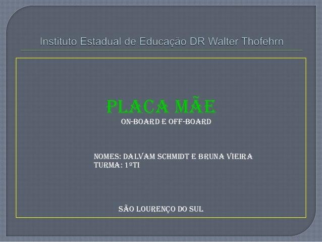 Placa Mãe ON-BOARD E OFF-BOARD Nomes: Dalvam Schmidt e bruna vieira Turma: 1ºTI São Lourenço do sul