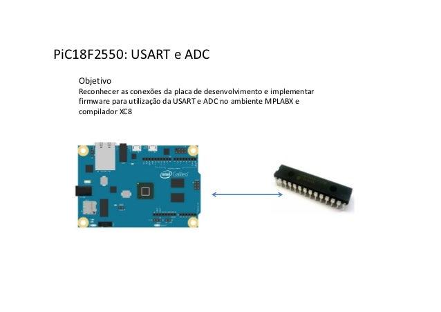 PiC18F2550: USART e ADC Objetivo Reconhecer as conexões da placa de desenvolvimento e implementar firmware para utilização...