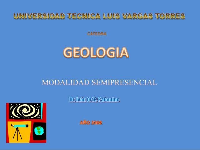 GEOLOGIA DEL GRIEGO GEO=TIERRA  LOGOS=CONOCIMIENTO  TRATA DE LA COMPOSICION, LA ESTRUCTURA Y LA EVOLUCION DEL PLANETA TIER...