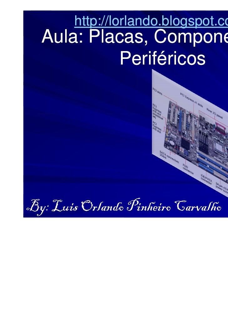 http://lorlando.blogspot.com/  Aula: Placas, Componentes e        Placas,           PeriféricosBy: Luis Orlando Pinheiro C...