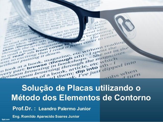 Solução de Placas utilizando o Método dos Elementos de Contorno Eng. Romildo Aparecido Soares Junior Prof.Dr. : Leandro Pa...