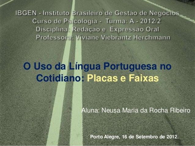 O Uso da Língua Portuguesa no  Cotidiano: Placas e Faixas           Aluna: Neusa Maria da Rocha Ribeiro             Porto ...