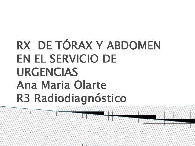 RX DE TÓRAX Y ABDOMEN EN EL SERVICIO DE URGENCIAS Ana Maria Olarte R3 Radiodiagnóstico
