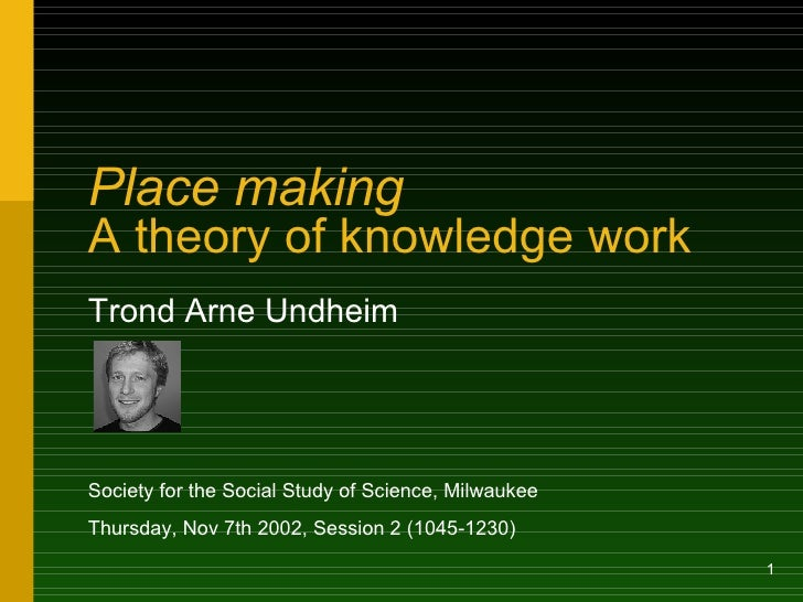 Place making   A theory of knowledge work Trond Arne Undheim Society for the Social Study of Science, Milwaukee Thursday, ...