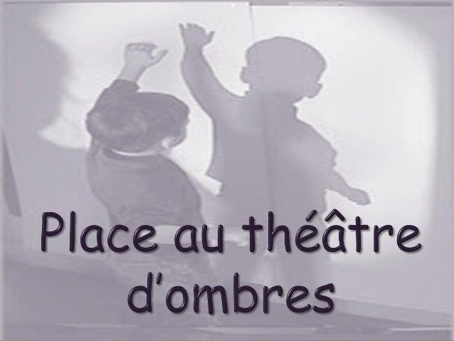 Le théâtre d'ombresconsiste à projeter sur un écran, des ombres produitespar des silhouettes que l'on interpose dans unfai...