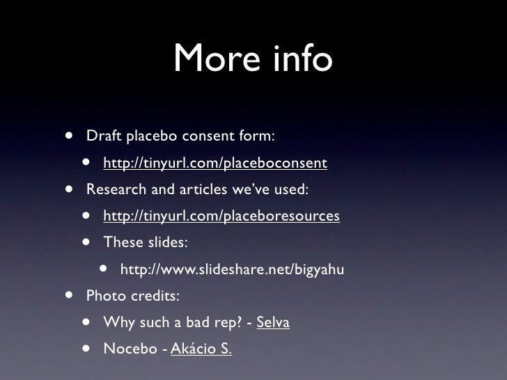 More info •   Draft placebo consent form:     •   http://tinyurl.com/placeboconsent •   Research and articles we've used: ...