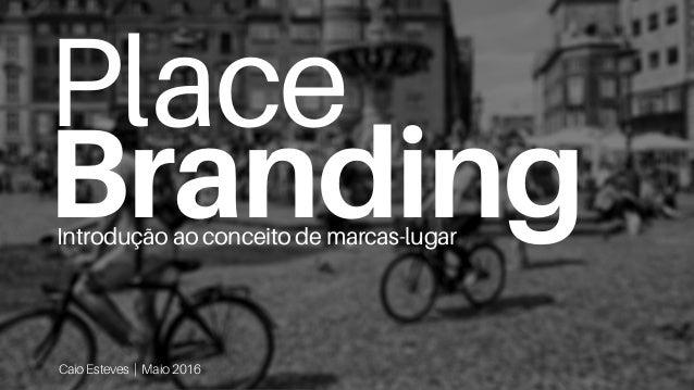 Place Branding Caio Esteves | Maio 2016 Introdução ao conceito de marcas-lugar